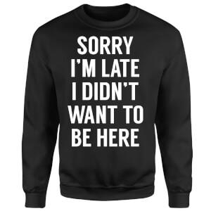 Sorry Im Late I didnt Want to be Here Sweatshirt - Black