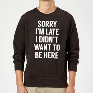 Sorry Im Late I didnt Want to be Here Sweatshirt - Black