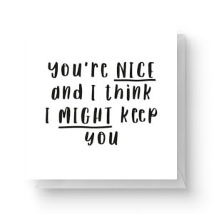 You're Nice And I Think I Might Keep You Square Greetings Card (14.8cm x 14.8cm)