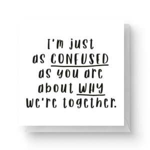 I'm Just As Confused As You Are About Why We're Together Square Greetings Card (14.8cm x 14.8cm)