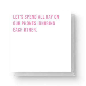 Let's Spend All Day On Our Phones Ignoring Each Other Square Greetings Card (14.8cm x 14.8cm)