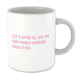 Let's Spend All Day On Our Phones Ignoring Each Other Mug