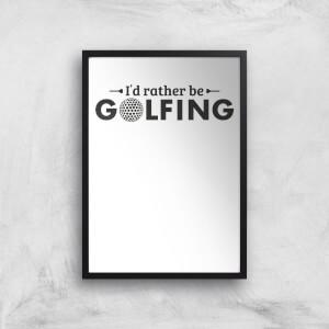 Id Rather Be Golfing Art Print