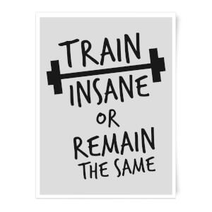 Train Insane Or Remain The Same Art Print