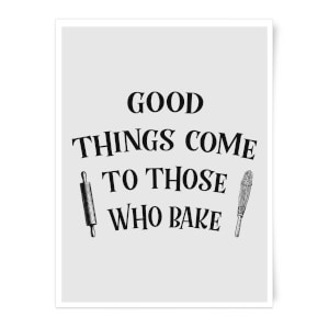 Good Things Come To Those Who Bake Art Print