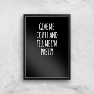Give Me Coffee And Tell Me I'm Pretty Art Print