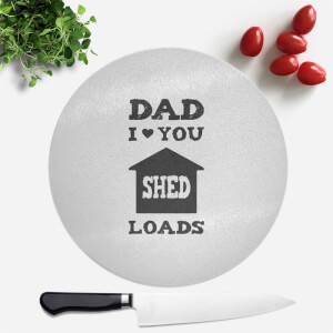 Dad I Love You Shed Loads Round Chopping Board