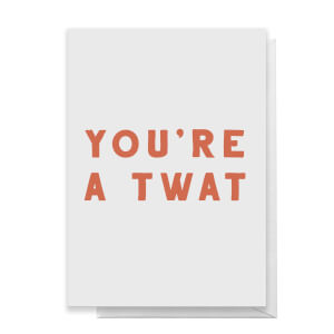 You're A Twat Greetings Card