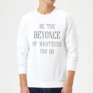 Be The Beyonce Of Whatever You Do Sweatshirt - White