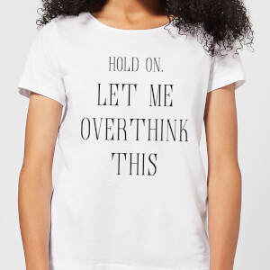 Hold On Let Me Over Think This Women's T-Shirt - White