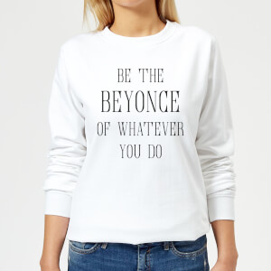 Be The Beyonce Of Whatever You Do Women's Sweatshirt - White