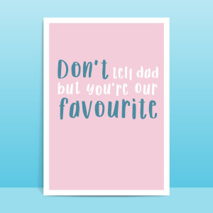 Don't Tell Dad But You're Our Favourite Greetings Card