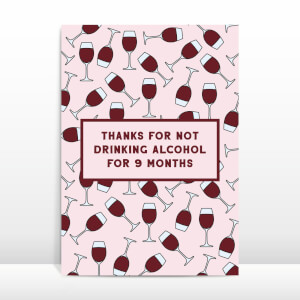 Thanks For Not Drinking Alcohol For 9 Months Greetings Card