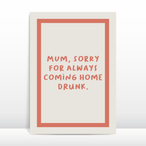 Mum, Sorry For Always Coming Home Drunk Greetings Card