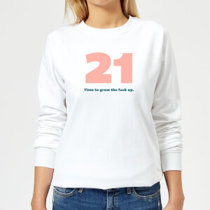 21 Time To Grow The Fuck Up. Women's Sweatshirt - White