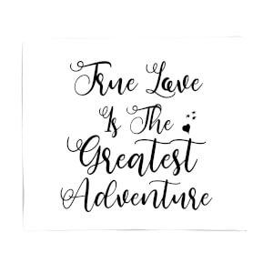 True Love Is The Greatest Adventure Fleece Blanket