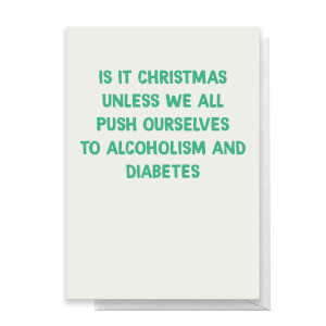 Is It Christmas Unless We All Push Ourselves To Alcoholism And Diabetes Greetings Card