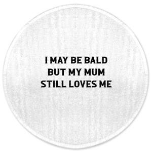 I May Be Bald But My Mum Still Loves Me Round Bath Mat