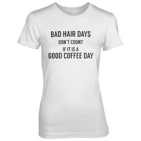 Bad Hair Days Don't Count If It's A Good Coffee Day Women's White T-Shirt