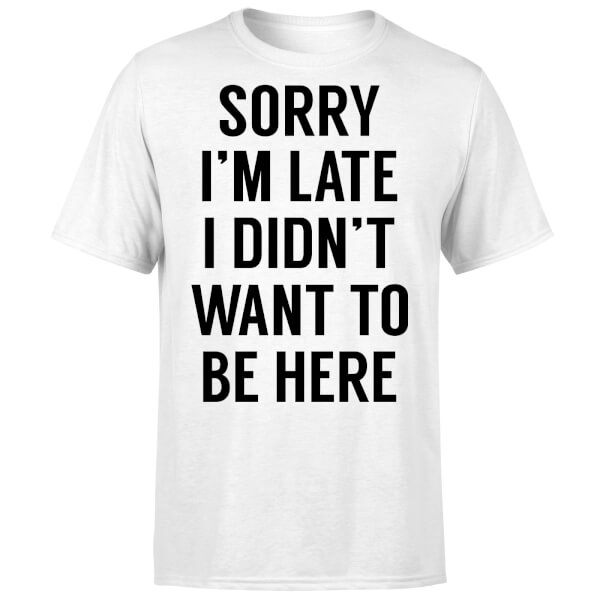 Sorry Im Late I didnt Want to be Here T-Shirt - White