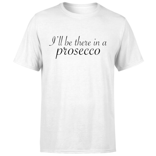 I'll be there in a Prosecco T-Shirt - White