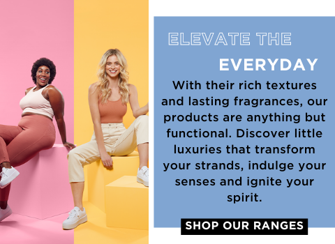 ELEVATE THE EVERYDAY  With their rich textures and lasting fragrances, our products are anything but functional. Discover little luxuries that transform your strands, indulge your senses and ignite your spirit.