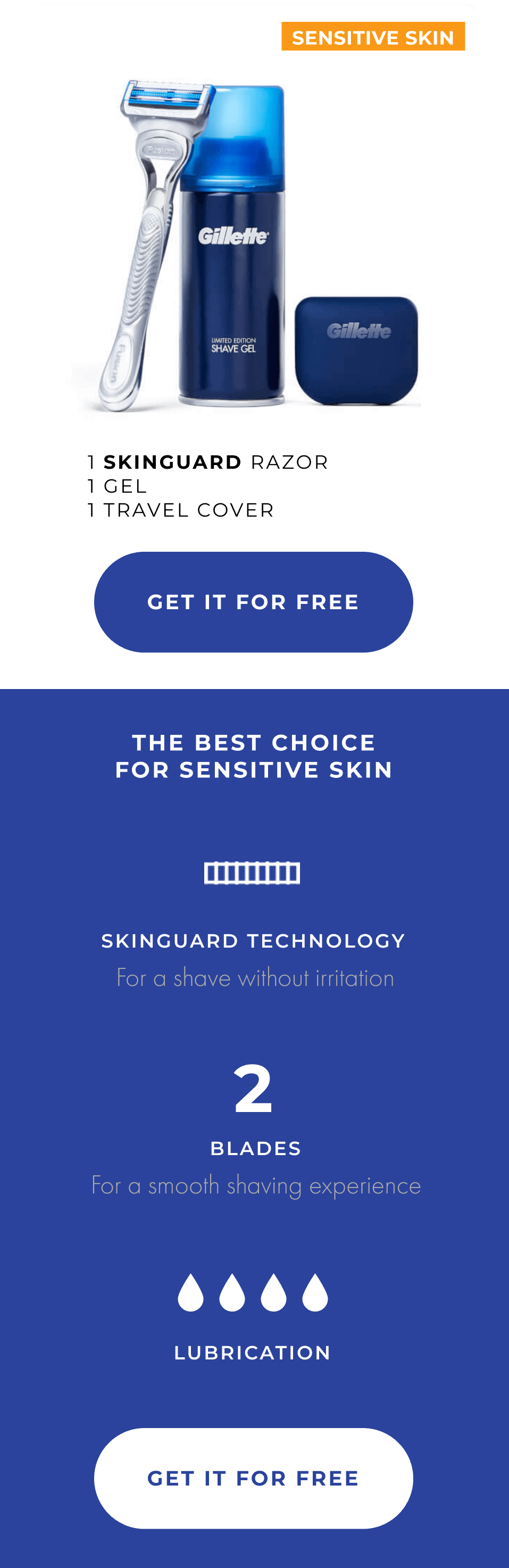 1 SKINGUARD RAZOR, 1 GEL, 1 TRAVEL COVER. THE BEST CHOICE FOR SENSITIVE SKIN. SKINGUARD TECHNOLOGY FOR SHAVING WITHOUT IRRITATION. 2 BLADES FOR A SMOOTH SAVING EXPERIENCE. 4 LUBRICATION.