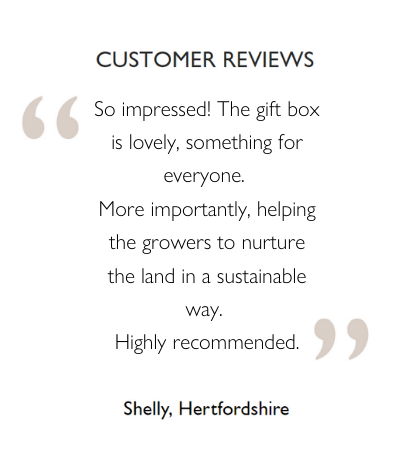 Customer Reviews: So impressed! The gift box is lovely, something for everyone.  More importantly, helping the growers to nurture the land in a sustainable way.  Highly recommended. Shelly, Hertfordshire