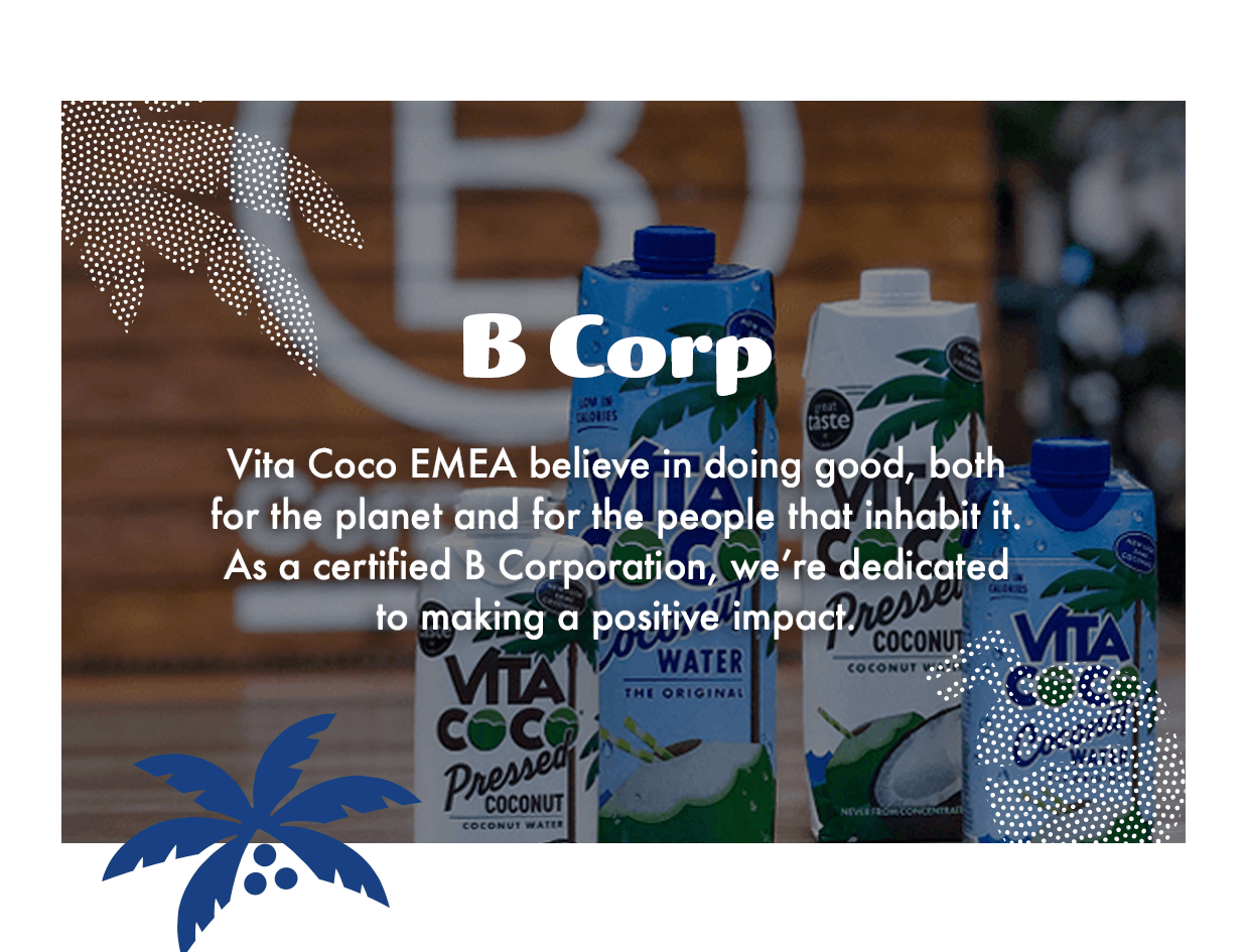 B Corp. Vita Coco EMEA believe in doing good, both for the planet and for the people that inhabit it. As a certified B Corporation, we're dedicated to making a positive impact.